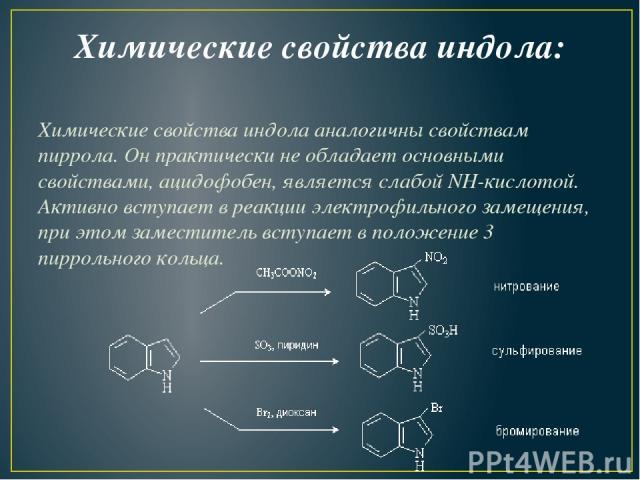 Химические свойства индола: Химические свойства индола аналогичны свойствам пиррола. Он практически не обладает основными свойствами, ацидофобен, является слабой NH-кислотой. Активно вступает в реакции электрофильного замещения, при этом заместитель…