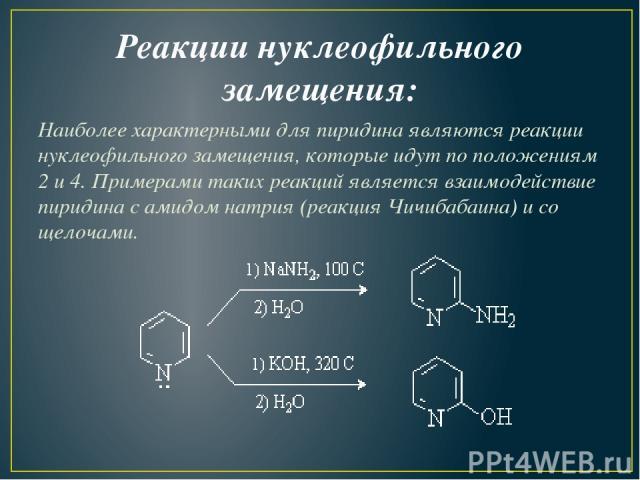 Реакции нуклеофильного замещения: Наиболее характерными для пиридина являются реакции нуклеофильного замещения, которые идут по положениям 2 и 4. Примерами таких реакций является взаимодействие пиридина с амидом натрия (реакция Чичибабаина) и со щелочами.