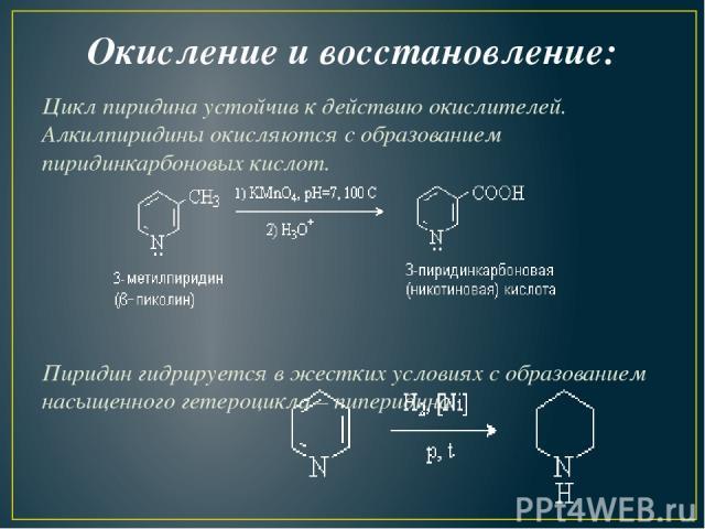 Окисление и восстановление: Цикл пиридина устойчив к действию окислителей. Алкилпиридины окисляются с образованием пиридинкарбоновых кислот. Пиридин гидрируется в жестких условиях с образованием насыщенного гетероцикла – пиперидина.