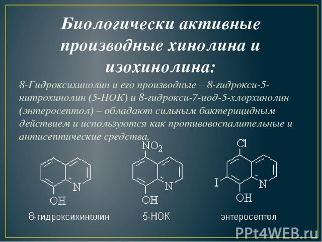 Биологически активные производные хинолина и изохинолина: 8-Гидроксихинолини его производные –8-гидрокси-5-нитрохинолин (5-НОК)и8-гидрокси-7-иод-5-хлорхинолин (энтеросептол) – обладают сильным бактерицидным действием и используются как противово…