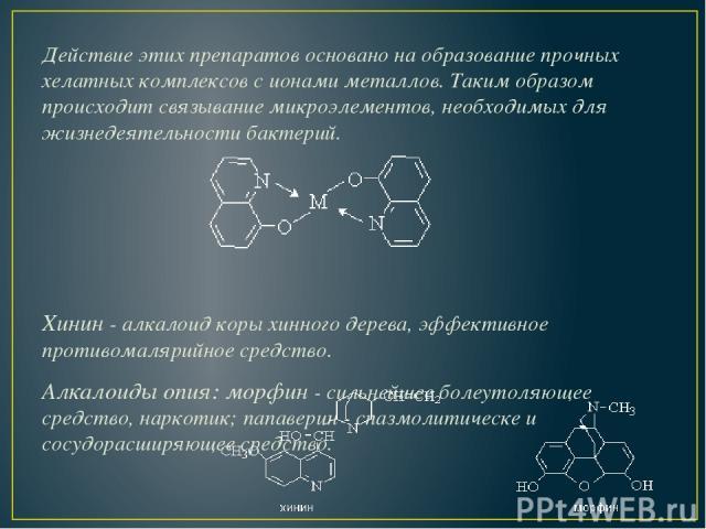 Действие этих препаратов основано на образование прочных хелатных комплексов с ионами металлов. Таким образом происходит связывание микроэлементов, необходимых для жизнедеятельности бактерий. Хинин-алкалоид коры хинного дерева, эффективное противо…