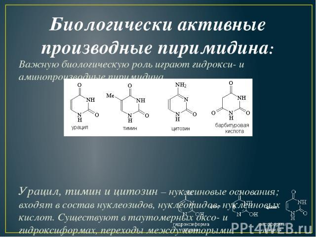 Биологически активные производные пиримидина: Важную биологическую роль играют гидрокси- и аминопроизводные пиримидина. Урацил, тимин и цитозин–нуклеиновые основания; входят в состав нуклеозидов, нуклеотидов, нуклеиновых кислот. Существуют в тауто…