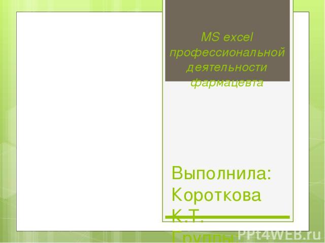 MS excel профессиональной деятельности фармацевта Выполнила: Короткова К.Т. Группы: 29фм4(1) Проверила: Лазовская И.В