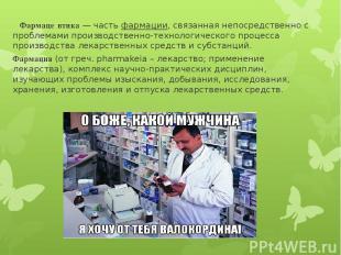 Фармаце втика— частьфармации, связанная непосредственно с проблемами производс