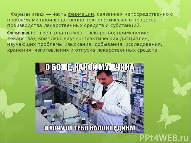 Фармаце втика— частьфармации, связанная непосредственно с проблемами производственно-технологического процесса производства лекарственных средств и субстанций. Фармация(от греч. pharmakeia – лекарство; применение лекарства), комплекс научно-практ…