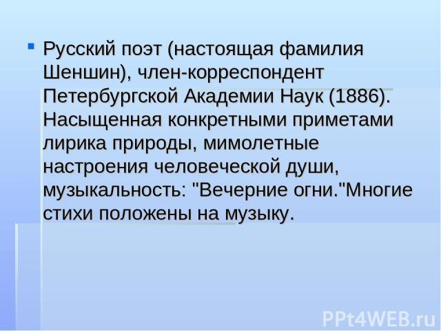 Русский поэт (настоящая фамилия Шеншин), член-корреспондент Петербургской Академии Наук (1886). Насыщенная конкретными приметами лирика природы, мимолетные настроения человеческой души, музыкальность: