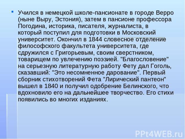 Учился в немецкой школе-пансионате в городе Верро (ныне Выру, Эстония), затем в пансионе профессора Погодина, историка, писателя, журналиста, в который поступил для подготовки в Московский университет. Окончил в 1844 словесное отделение философского…