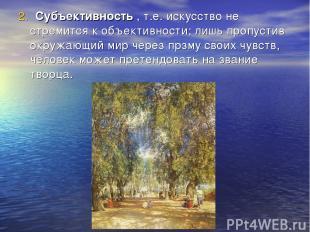 2. Субъективность , т.е. искусство не стремится к объективности; лишь пропустив
