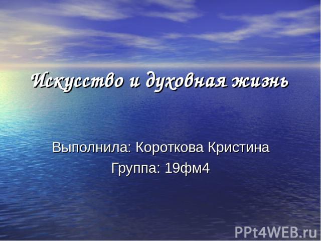 Искусство и духовная жизнь Выполнила: Короткова Кристина Группа: 19фм4