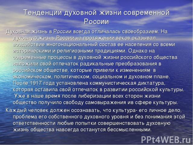 Тенденции духовной жизни современной России Духовная жизнь в России всегда отличалась своеобразием. На духовную жизнь России на протяжении веков оказывал воздействие многонациональный состав ее населения со всеми историческими и религиозными традици…