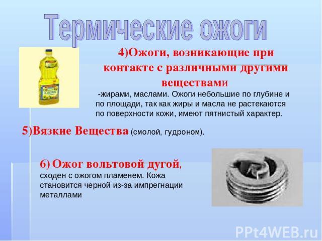 4)Ожоги, возникающие при контакте с различными другими веществами -жирами, маслами. Ожоги небольшие по глубине и по площади, так как жиры и масла не растекаются по поверхности кожи, имеют пятнистый характер. 6) Ожог вольтовой дугой, сходен с ожогом …