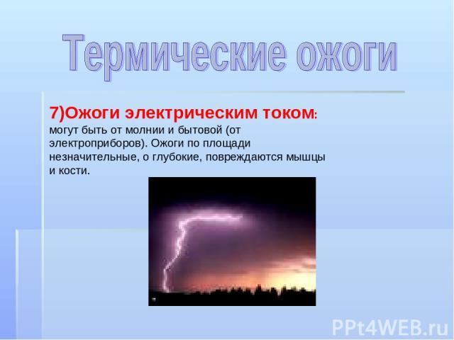 7)Ожоги электрическим током: могут быть от молнии и бытовой (от электроприборов). Ожоги по площади незначительные, о глубокие, повреждаются мышцы и кости.