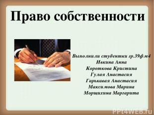 Право собственности Выполнили студентки гр.39фм4 Ивкина Анна Короткова Кристина