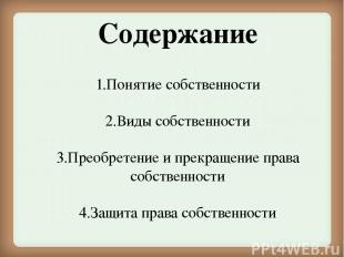 Содержание 1.Понятие собственности 2.Виды собственности 3.Преобретение и прекращ