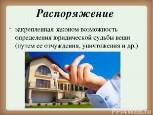 Распоряжение закрепленная законом возможность определения юридической судьбы вещ