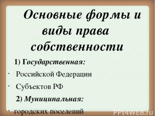 Основные формы и виды права собственности 1) Государственная: Российской Федерац