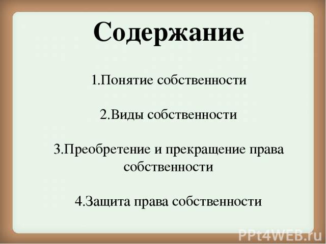 Содержание 1.Понятие собственности 2.Виды собственности 3.Преобретение и прекращение права собственности 4.Защита права собственности