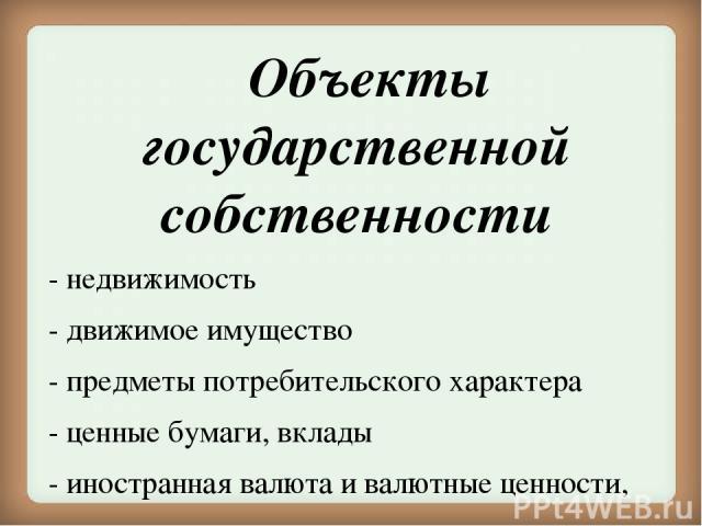 Объекты государственной собственности - недвижимость - движимое имущество - предметы потребительского характера - ценные бумаги, вклады - иностранная валюта и валютные ценности, - памятники истории и культуры