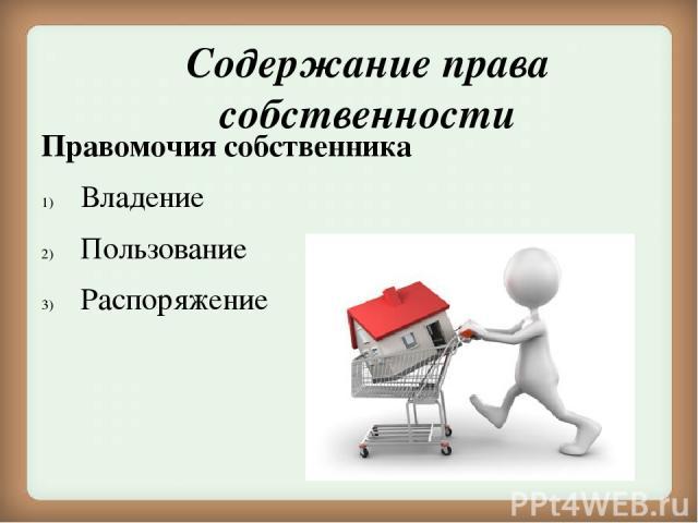 Содержание права собственности Правомочия собственника Владение Пользование Распоряжение