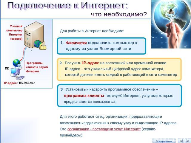 Для работы в Интернет необходимо: 1. Физически подключить компьютер к одному из узлов Всемирной сети 2. Получить IP-адрес на постоянной или временной основе. IP-адрес – это уникальный цифровой адрес компьютера, который должен иметь каждый в работающ…