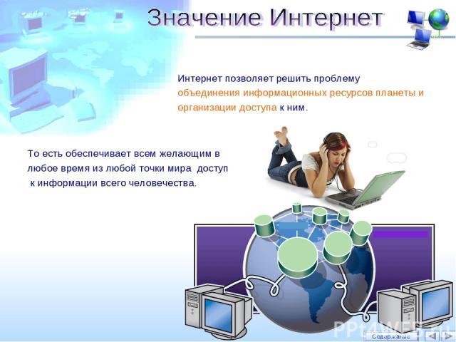 Интернет позволяет решить проблему объединения информационных ресурсов планеты и организации доступа к ним. Содержание То есть обеспечивает всем желающим в любое время из любой точки мира доступ к информации всего человечества.