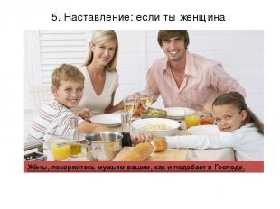 5. Наставление: если ты женщина Жёны, покоряйтесь мужьям вашим, как и подобает в