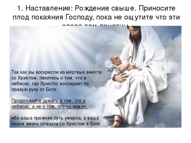 1. Наставление: Рождение свыше. Приносите плод покаяния Господу, пока не ощутите что эти слова вам понятны. Так как вы воскресли из мёртвых вместе со Христом, пекитесь о том, что в небесах, где Христос восседает по правую руку от Бога.  Продолжайте…
