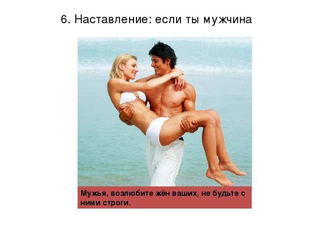 6. Наставление: если ты мужчина Мужья, возлюбите жён ваших, не будьте с ними строги.