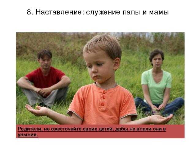 8. Наставление: служение папы и мамы Родители, не ожесточайте своих детей, дабы не впали они в уныние.