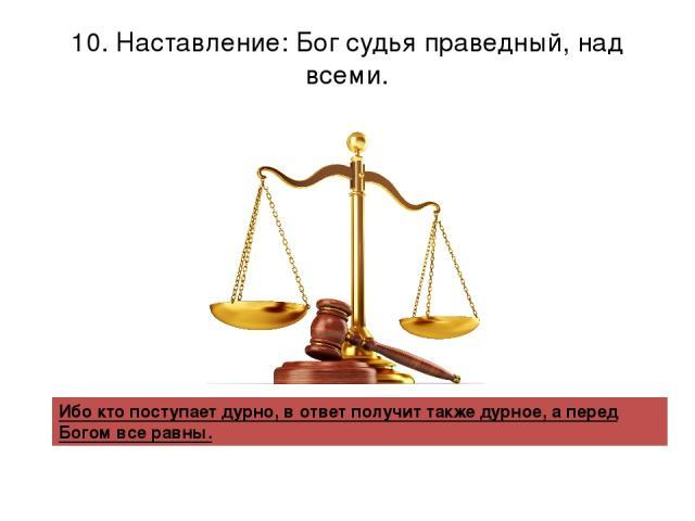 10. Наставление: Бог судья праведный, над всеми. Ибо кто поступает дурно, в ответ получит также дурное, а перед Богом все равны.