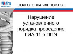 Нарушение установленного порядка проведение ГИА-11 в ППЭ ПОДГОТОВКА ЧЛЕНОВ ГЭК