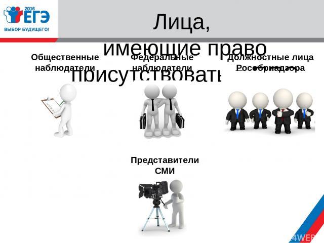 Лица, имеющие право присутствовать в ППЭ Общественные наблюдатели Федеральные наблюдатели Должностные лица Рособрнадзора Представители СМИ