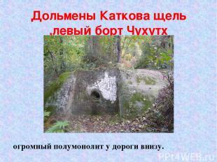 Дольмены Каткова щель ,левый борт Чухутх огромный полумонолит у дороги внизу.