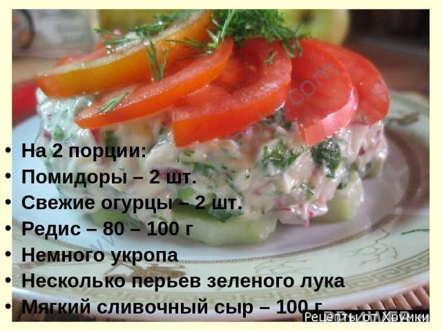На 2 порции: Помидоры – 2 шт. Свежие огурцы – 2 шт. Редис – 80 – 100 г Немного укропа Несколько перьев зеленого лука Мягкий сливочный сыр – 100 г