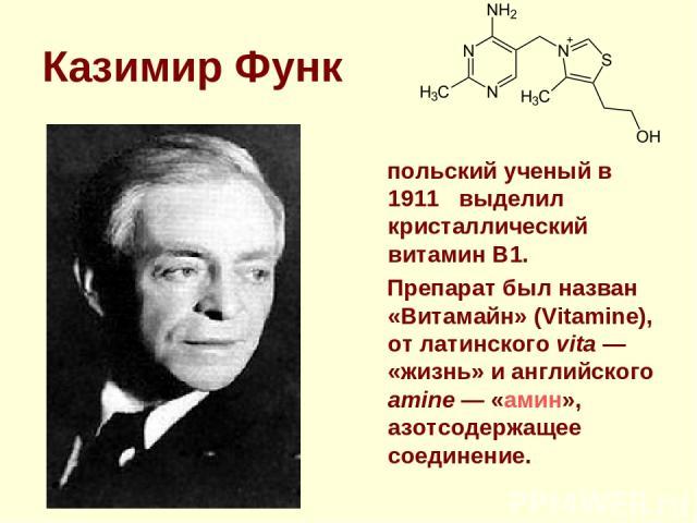Казимир Функ польский ученый в 1911 выделил кристаллический витамин В1. Препарат был назван «Витамайн» (Vitamine), от латинского vita— «жизнь» и английского amine— «амин», азотсодержащее соединение.