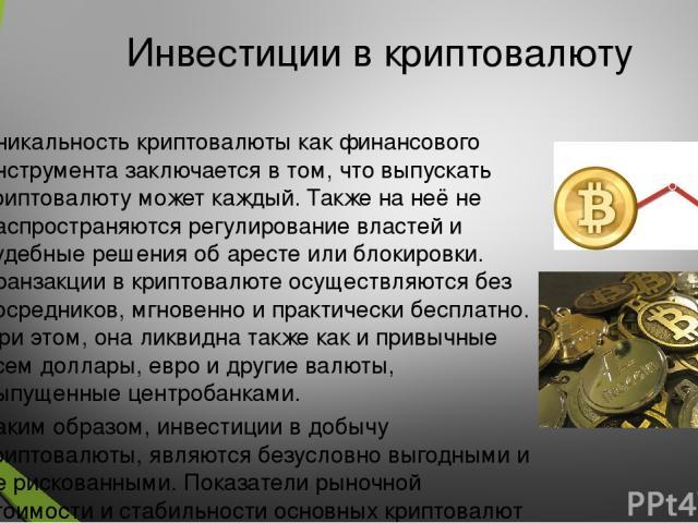 Инвестиции в криптовалюту Уникальность криптовалюты как финансового инструмента заключается в том, что выпускать криптовалюту может каждый. Также на неё не распространяются регулирование властей и судебные решения об аресте или блокировки. Транзакци…
