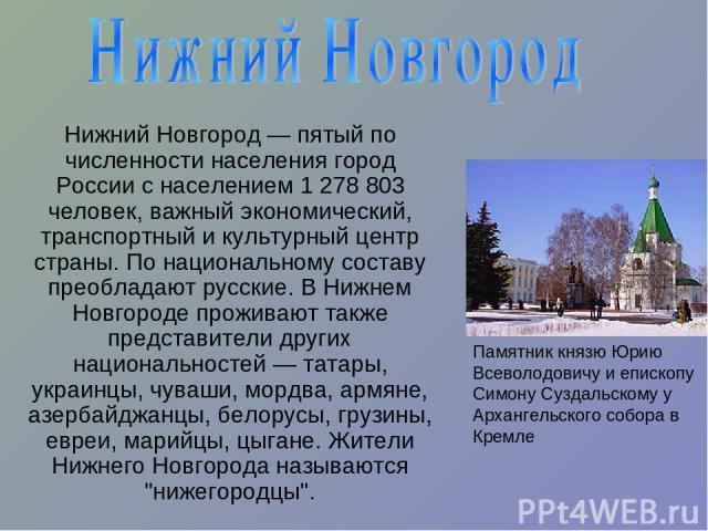 Нижний Новгород— пятый по численности населения город России с населением 1 278 803 человек, важный экономический, транспортный и культурный центр страны. По национальному составу преобладают русские. В Нижнем Новгороде проживают также представител…