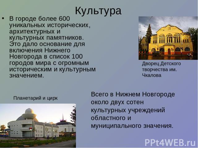 Культура В городе более 600 уникальных исторических, архитектурных и культурных памятников. Это дало основание для включения Нижнего Новгорода в список 100 городов мира с огромным историческим и культурным значением. Всего в Нижнем Новгороде около д…