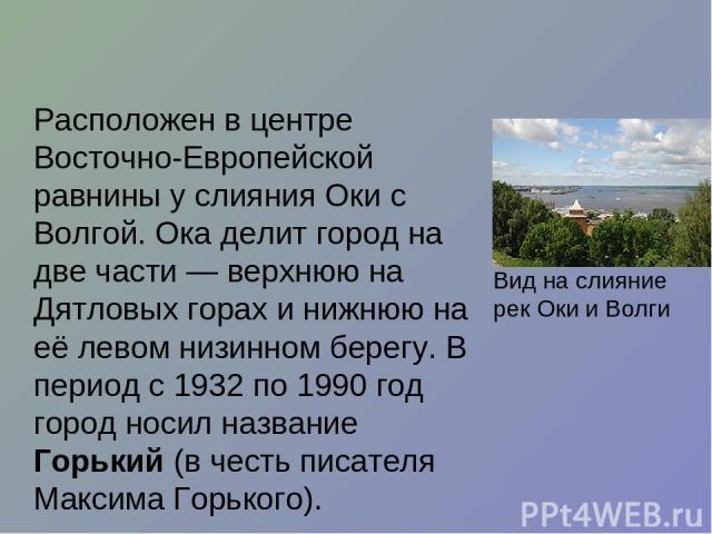 Расположен в центре Восточно-Европейской равнины у слияния Оки с Волгой. Ока делит город на две части— верхнюю на Дятловых горах и нижнюю на её левом низинном берегу. В период с 1932 по 1990 год город носил название Горький (в честь писателя Максим…