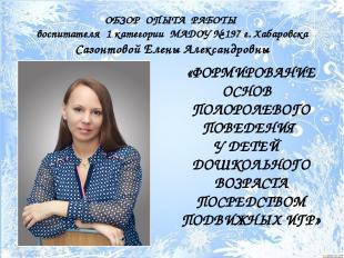 ОБЗОР ОПЫТА РАБОТЫ воспитателя 1 категории МАДОУ № 197 г. Хабаровска Сазонтовой