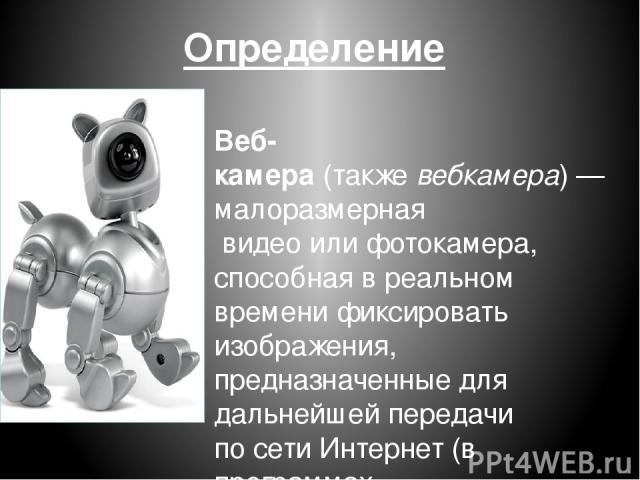 Определение Веб-камера(такжевебкамера)— малоразмерная видеоилифотокамера, способнаяв реальном временификсировать изображения, предназначенные для дальнейшей передачи посетиИнтернет(в программах типаSkype,Instant Messengeцифроваяrили в л…