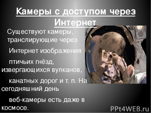 Камеры с доступом через Интернет Существуют камеры, транслирующие через Интернет изображения птичьих гнёзд, извергающихсявулканов, канатных дорог ит. п.На сегодняшний день веб-камеры есть даже в космосе.