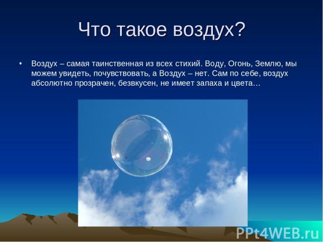 Что такое воздух? Воздух – самая таинственная из всех стихий. Воду, Огонь, Землю, мы можем увидеть, почувствовать, а Воздух – нет. Сам по себе, воздух абсолютно прозрачен, безвкусен, не имеет запаха и цвета…