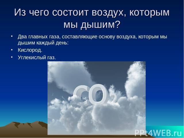 Из чего состоит воздух, которым мы дышим? Два главных газа, составляющие основу воздуха, которым мы дышим каждый день: Кислород. Углекислый газ.