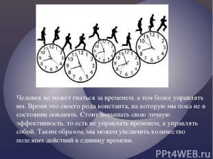 Человек не может гнаться за временем, а тем более управлять им. Время это своего