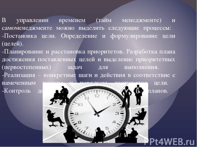 В управлении временем (тайм менеджменте) и самоменеджменте можно выделить следующие процессы: -Постановка цели. Определение и формулирование цели (целей). -Планирование и расстановка приоритетов. Разработка плана достижения поставленных целей и выде…
