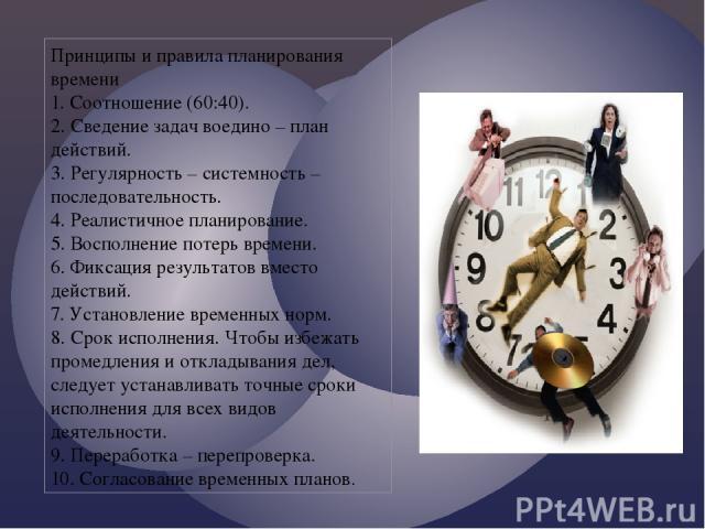 Принципы и правила планирования времени 1. Соотношение (60:40). 2. Сведение задач воедино – план действий. 3. Регулярность – системность – последовательность. 4. Реалистичное планирование. 5. Восполнение потерь времени. 6. Фиксация результатов вмест…
