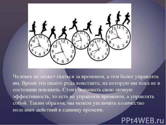 Человек не может гнаться за временем, а тем более управлять им. Время это своего рода константа, на которую мы пока не в состоянии повлиять. Стоит повышать свою личную эффективность, то есть не управлять временем, а управлять собой. Таким образом, м…