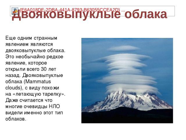 Еще одним странным явлением являются двояковыпуклые облака. Это необычайно редкое явление, которое открыли всего 30 лет назад. Двояковыпуклые облака (Mammatus clouds), с виду похожи на «летающую тарелку». Даже считается что многие очевидцы НЛО видел…