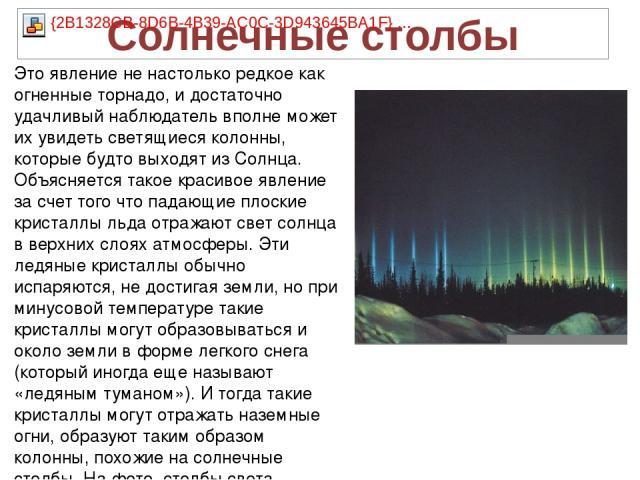 Это явление не настолько редкое как огненные торнадо, и достаточно удачливый наблюдатель вполне может их увидеть светящиеся колонны, которые будто выходят из Солнца. Объясняется такое красивое явление за счет того что падающие плоские кристаллы льда…